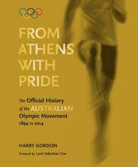 From Athens with Pride: The Official History of the Australian Olympic Movement 1894 to 2014 by Harry Gordon