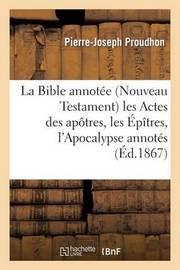 La Bible Annotee (Nouveau Testament) Les Actes Des Apotres, Les Epitres, L'Apocalypse Annotes by Pierre Joseph Proudhon