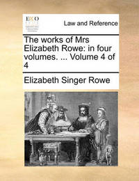 The Works of Mrs Elizabeth Rowe: In Four Volumes. ... Volume 4 of 4 by Elizabeth Singer Rowe