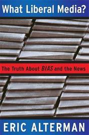 What Liberal Media? by Eric Alterman