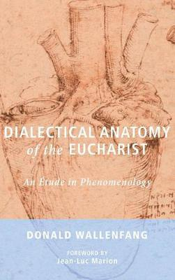 Dialectical Anatomy of the Eucharist by Donald Wallenfang