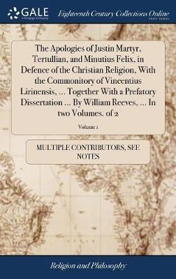 The Apologies of Justin Martyr, Tertullian, and Minutius Felix, in Defence of the Christian Religion, with the Commonitory of Vincentius Lirinensis, ... Together with a Prefatory Dissertation ... by William Reeves, ... in Two Volumes. of 2; Volume 1 by Multiple Contributors