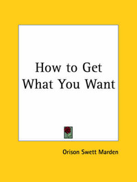 How to Get What You Want (1917) by Orison Swett Marden image
