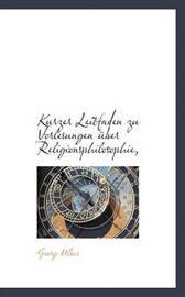 Kurzer Leitfaden Zu Vorlesungen Uber Religionsphilosophie, by Georg Ulber