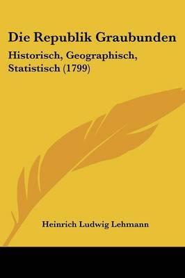 Die Republik Graubunden: Historisch, Geographisch, Statistisch (1799) by Heinrich Ludwig Lehmann image