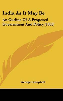 India As It May Be: An Outline Of A Proposed Government And Policy (1853) by George Campbell