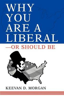 Why You Are a Liberal--Or Should Be by Keevan Morgan