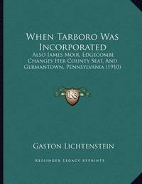 When Tarboro Was Incorporated: Also James Moir, Edgecombe Changes Her County Seat, and Germantown, Pennsylvania (1910) by Gaston Lichtenstein