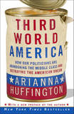 Third World America: How Our Politicians Are Abandoning the Middle Class and Betraying the American Dream by Arianna Huffington