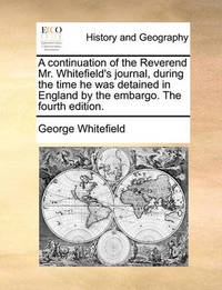 A Continuation of the Reverend Mr. Whitefield's Journal, During the Time He Was Detained in England by the Embargo. the Fourth Edition. by George Whitefield