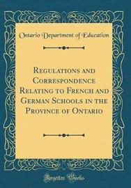 Regulations and Correspondence Relating to French and German Schools in the Province of Ontario (Classic Reprint) by Ontario Department of Education