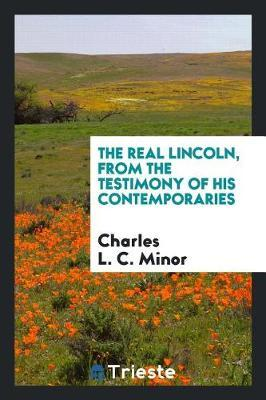 The Real Lincoln, from the Testimony of His Contemporaries by Charles L. C Minor