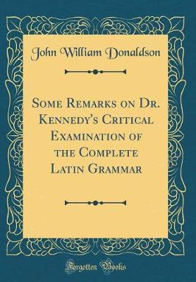 Some Remarks on Dr. Kennedy's Critical Examination of the Complete Latin Grammar (Classic Reprint) by John William Donaldson