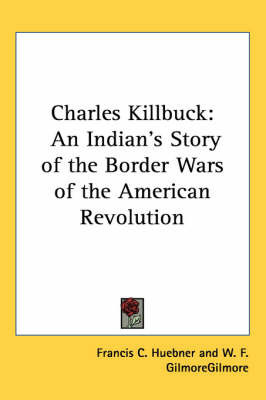 Charles Killbuck: An Indian's Story of the Border Wars of the American Revolution by Francis C. Huebner