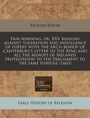 Fair-Warning, Or, XXV Reasons Against Toleration and Indulgence of Popery with the Arch-Bishop of Canterbury's Letter to the King and All the Bishops of Irelands Protestation to the Parliament to the Same Purpose (1663) by Richard Baxter