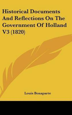 Historical Documents And Reflections On The Government Of Holland V3 (1820) by Louis Bonaparte