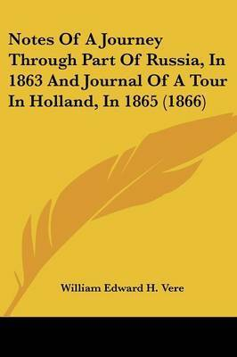 Notes of a Journey Through Part of Russia, in 1863 and Journal of a Tour in Holland, in 1865 (1866) by William Edward H . Vere