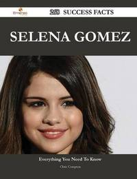 Selena Gomez 268 Success Facts - Everything You Need to Know about Selena Gomez by Chris Compton
