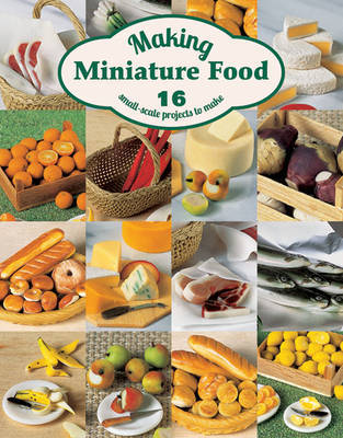 Making Miniature Food: 12 Small-Scale Projects to Make by Angie Scarr