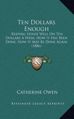 Ten Dollars Enough: Keeping House Well on Ten Dollars a Week, How It Has Been Done, How It May Be Done Again (1886) by Catherine Owen