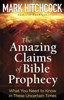 The Amazing Claims of Bible Prophecy by Mark Hitchcock