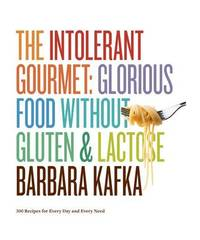 The Intolerant Gourmet Glorious Food without Gluten & Lactose by Barbara Kafka