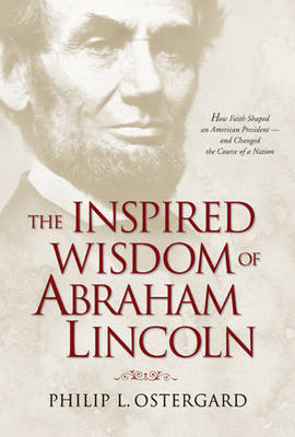 The Inspired Wisdom of Abraham Lincoln: How Faith Shaped an American President -- And Changed the Course of a Nation by Philip L. Ostergard