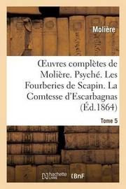 Oeuvres Completes de Moliere. Tome 5. Psyche. Les Fourberies de Scapin. La Comtesse D'Escarbagnas by . Moliere