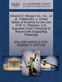 Edward E. Morgan Co., Inc., Et Al., Petitioners, V. United States of America for the Use of W. O. Pelphrey. U.S. Supreme Court Transcript of Record with Supporting Pleadings by William Harold Cox