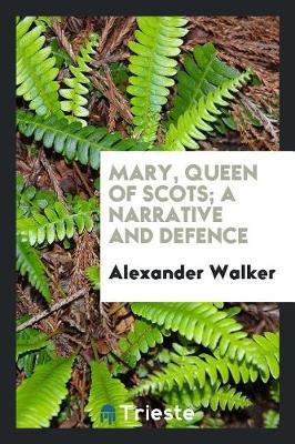 Mary, Queen of Scots; A Narrative and Defence by Alexander Walker