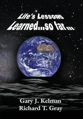 Life's Lessons Learned...So Far... by Gary J Kelman