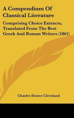 A Compendium of Classical Literature: Comprising Choice Extracts, Translated from the Best Greek and Roman Writers (1861) by Charles Dexter Cleveland image