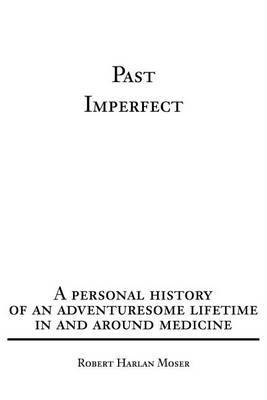 Past Imperfect: A Personal History of an Adventuresome Lifetime in and Around Medicine by Robert Harlan Moser image