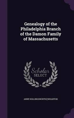 Genealogy of the Philadelphia Branch of the Damon Family of Massachusetts by Anne Hollingsworth Wharton