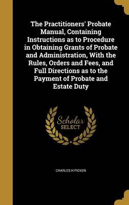 The Practitioners' Probate Manual, Containing Instructions as to Procedure in Obtaining Grants of Probate and Administration, with the Rules, Orders and Fees, and Full Directions as to the Payment of Probate and Estate Duty by Charles H Picken