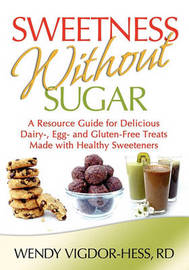 Sweetness Without Sugar: A Resource Guide for Delicious Dairy-, Egg-, and Gluten-Free Treats Made with Healthy Sweeteners by Wendy Vigdor-Hess