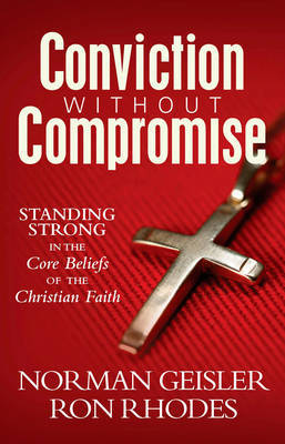Conviction Without Compromise: Standing Strong in the Core Beliefs of the Christian Faith by Norman Geisler image