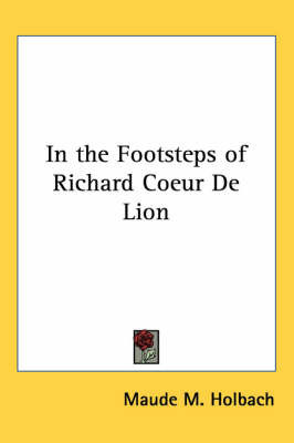 In the Footsteps of Richard Coeur De Lion by Maude M Holbach