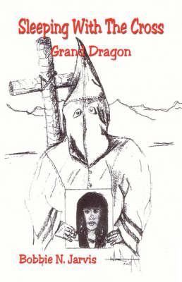 Sleeping with the Cross - Grand Dragon by Bobbie N Jarvis