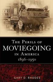 The Perils of Moviegoing in America 1896-1950 by Gary D. Rhodes