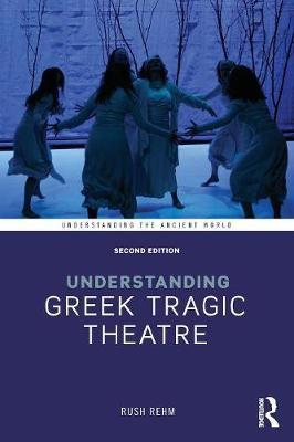 Understanding Greek Tragic Theatre by Rush Rehm