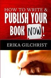How to Write & Publish Your Book Now!! by Erika Gilchrist