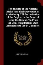 The History of the Ancient Irish from Their Reception of Christianity Till the Invitation of the English in the Reign of Henry the Second, Tr. from the Orig. Irish [Book 2] with Amendments [By D. O'Connor] by Geoffrey Keating image