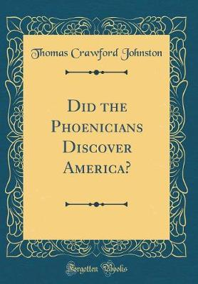 Did the Phoenicians Discover America? (Classic Reprint) by Thomas Crawford Johnston