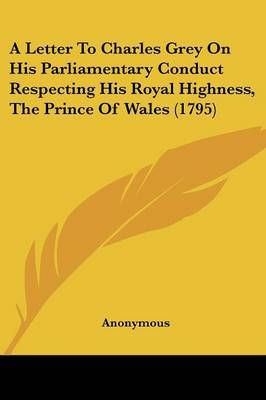 A Letter to Charles Grey on His Parliamentary Conduct Respecting His Royal Highness, the Prince of Wales (1795) by * Anonymous image