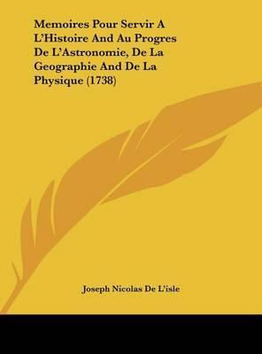 Memoires Pour Servir A L'Histoire and Au Progres de L'Astronomie, de La Geographie and de La Physique (1738) by Joseph Nicolas De L'Isle image