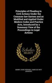 Principles of Pleading in Civil Actions Under the Common-Law System and as Modified and Applied Under Modern Codes and Practice Acts, Introduced by a Summary View of the Proceedings in Legal Actions by Henry John Stephen image