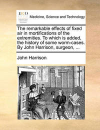 The Remarkable Effects of Fixed Air in Mortifications of the Extremities. to Which Is Added, the History of Some Worm-Cases. by John Harrison, Surgeon, ... by John Harrison