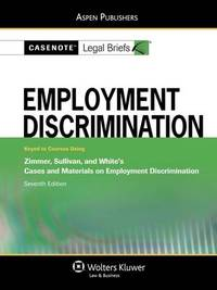 Casenote Legal Briefs for Employment Discrimination, Keyed to Zimmer, Sullivan, and White by Casenote Legal Briefs
