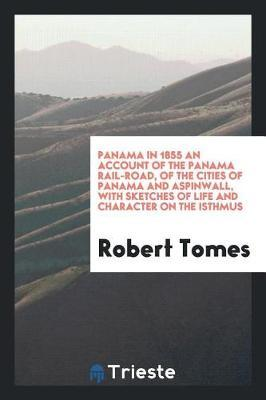 Panama in 1855 an Account of the Panama Rail-Road, of the Cities of Panama and Aspinwall, with Sketches of Life and Character on the Isthmus by Robert Tomes
